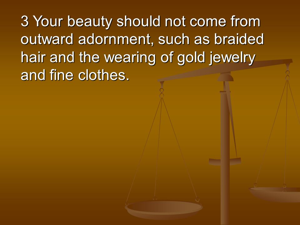 3 Your beauty should not come from outward adornment, such as braided hair and the wearing of gold jewelry and fine clothes.
