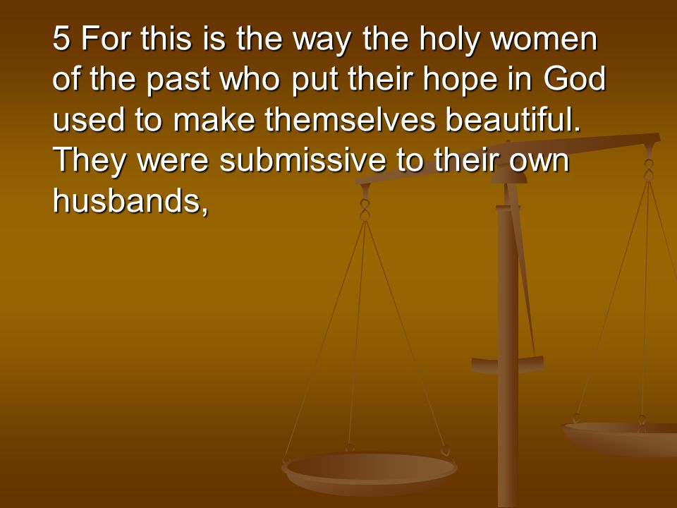 5 For this is the way the holy women of the past who put their hope in God used to make themselves beautiful.