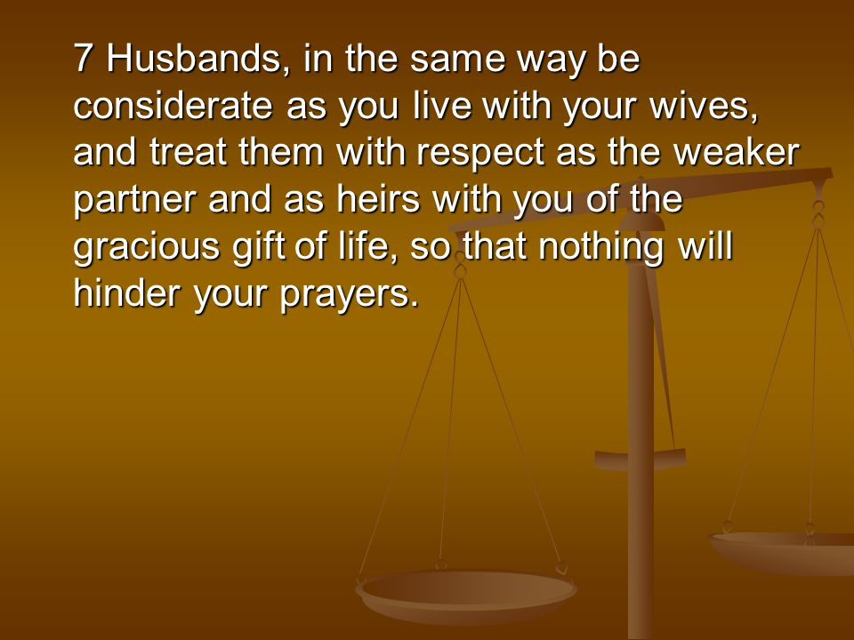 7 Husbands, in the same way be considerate as you live with your wives, and treat them with respect as the weaker partner and as heirs with you of the gracious gift of life, so that nothing will hinder your prayers.