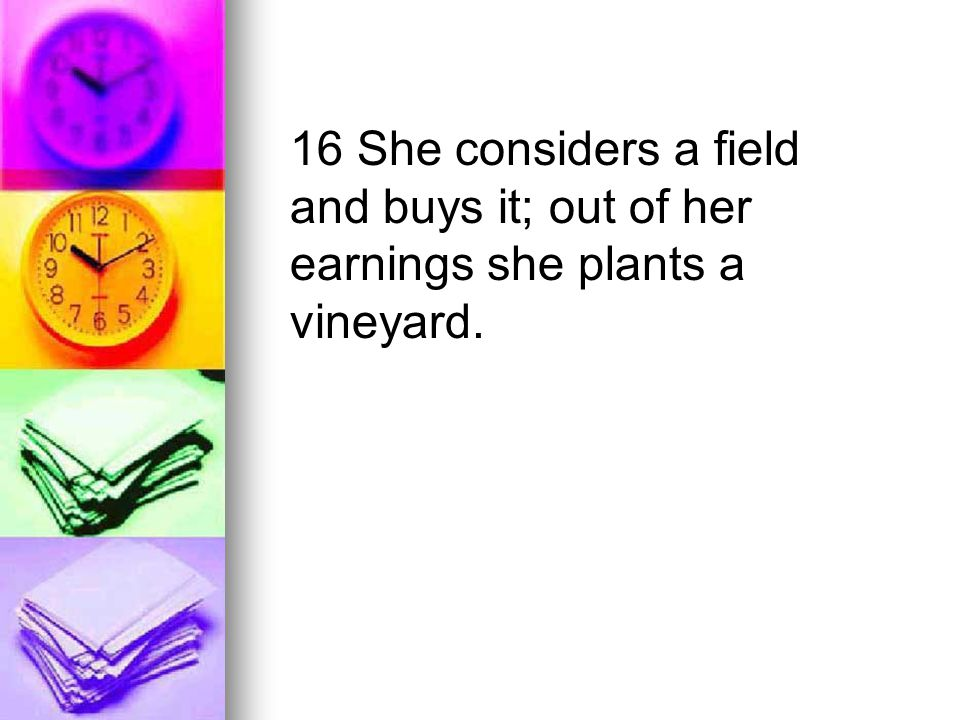 16 She considers a field and buys it; out of her earnings she plants a vineyard.