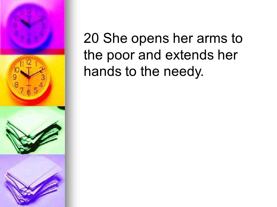 20 She opens her arms to the poor and extends her hands to the needy.