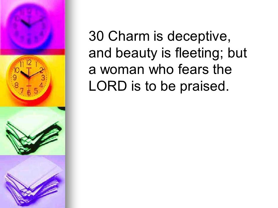 30 Charm is deceptive, and beauty is fleeting; but a woman who fears the LORD is to be praised.