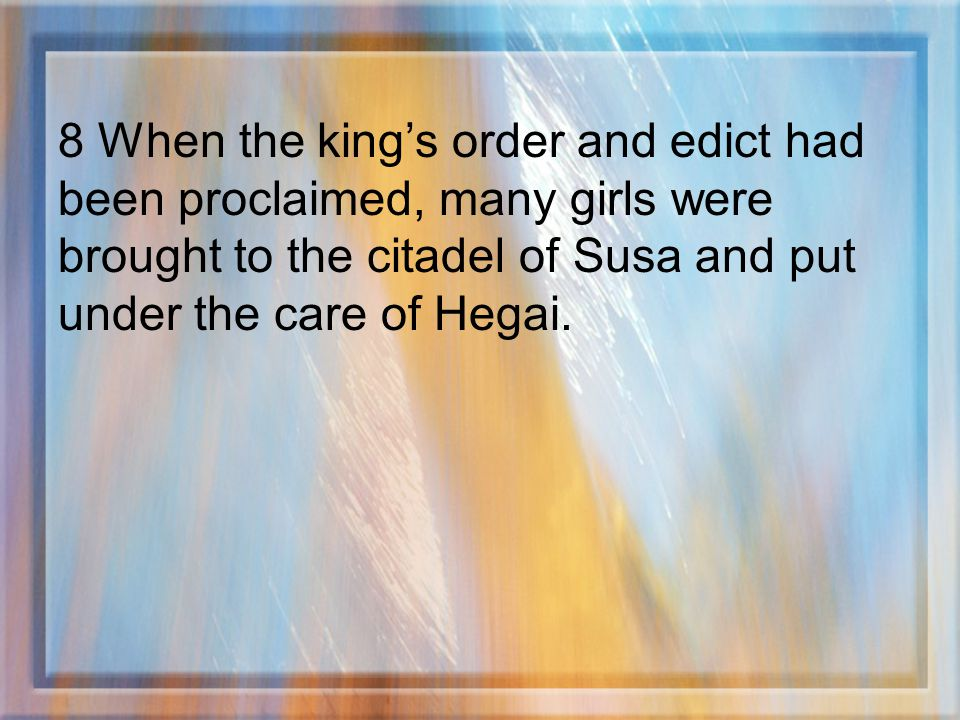 8 When the kings order and edict had been proclaimed, many girls were brought to the citadel of Susa and put under the care of Hegai.