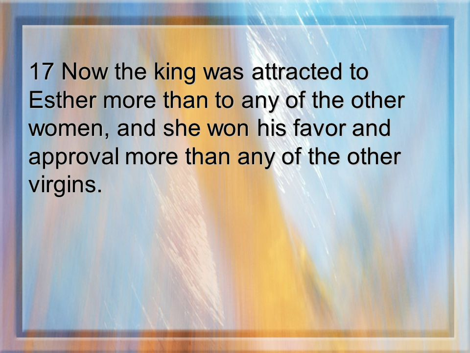 17 Now the king was attracted to Esther more than to any of the other women, and she won his favor and approval more than any of the other virgins.