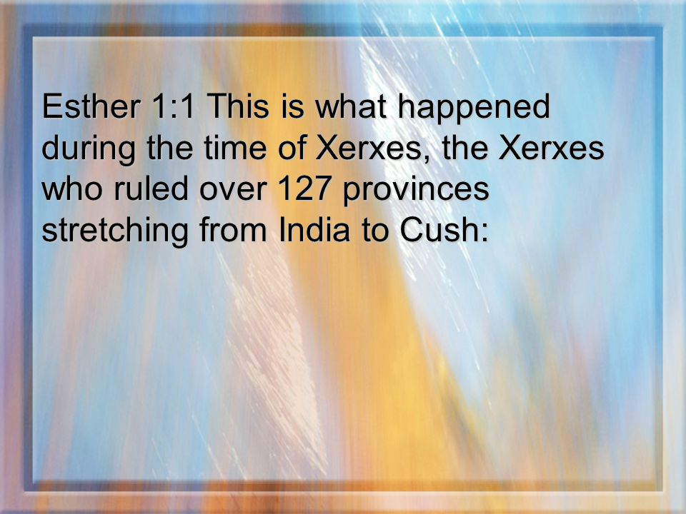 Esther 1:1 This is what happened during the time of Xerxes, the Xerxes who ruled over 127 provinces stretching from India to Cush:
