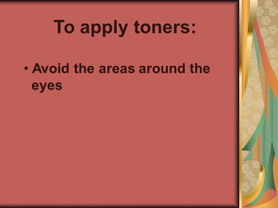To apply toners: Avoid the areas around the eyes