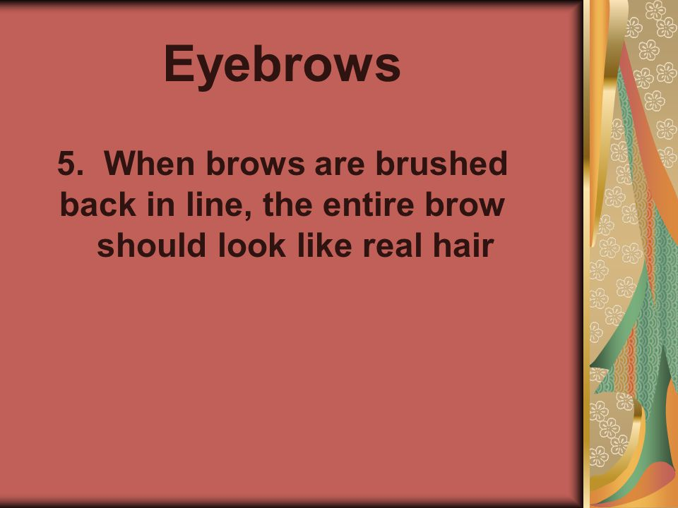 Eyebrows 5. 5. When brows are brushed back in line, the entire brow should look like real hair