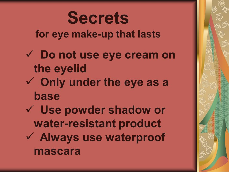 Secrets for eye make-up that lasts Do not use eye cream on the eyelid Only under the eye as a base Use powder shadow or water-resistant product Always use waterproof mascara