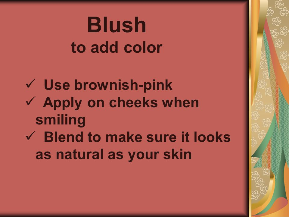 Blush to add color Use brownish-pink Apply on cheeks when smiling Blend to make sure it looks as natural as your skin