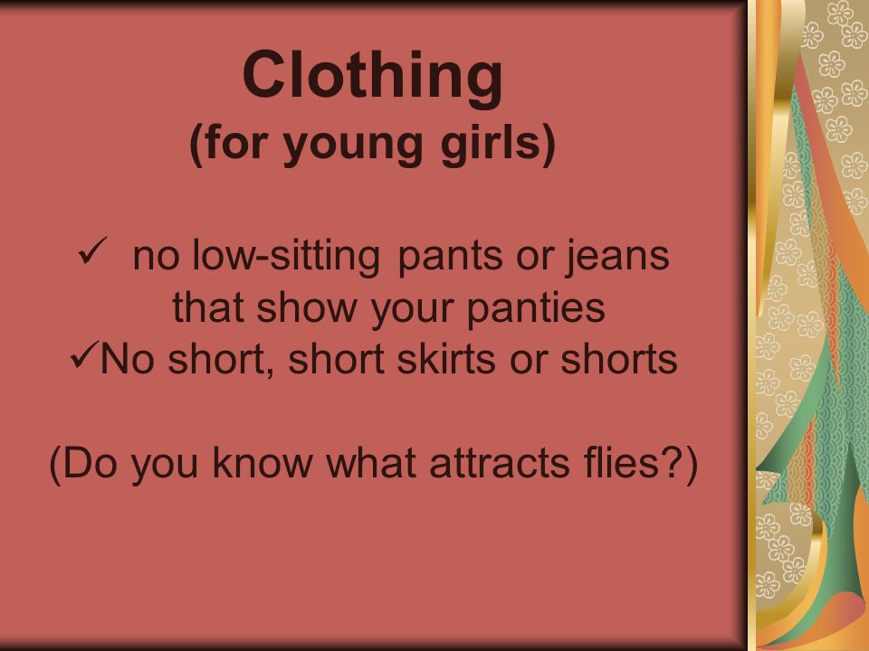 Clothing (for young girls) no low-sitting pants or jeans that show your panties No short, short skirts or shorts (Do you know what attracts flies )