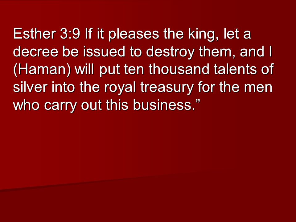 Esther 3:9 If it pleases the king, let a decree be issued to destroy them, and I (Haman) will put ten thousand talents of silver into the royal treasury for the men who carry out this business.