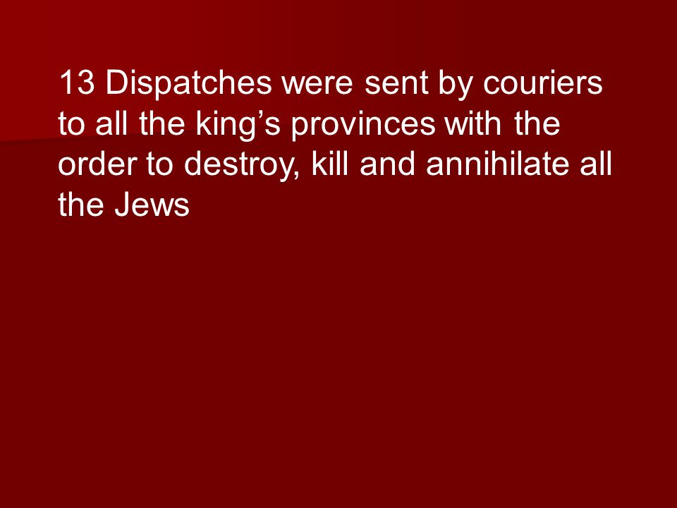 13 Dispatches were sent by couriers to all the kings provinces with the order to destroy, kill and annihilate all the Jews