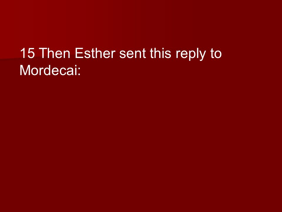 15 Then Esther sent this reply to Mordecai: