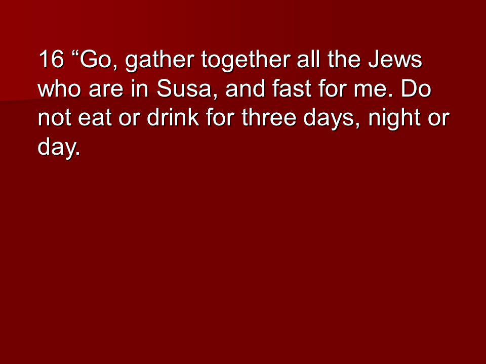 16 Go, gather together all the Jews who are in Susa, and fast for me.