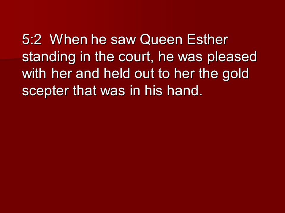 5:2 When he saw Queen Esther standing in the court, he was pleased with her and held out to her the gold scepter that was in his hand.