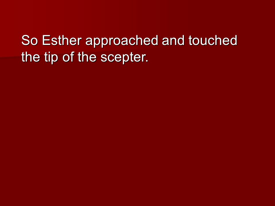 So Esther approached and touched the tip of the scepter.