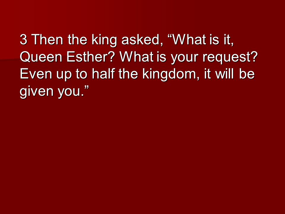 3 Then the king asked, What is it, Queen Esther. What is your request.