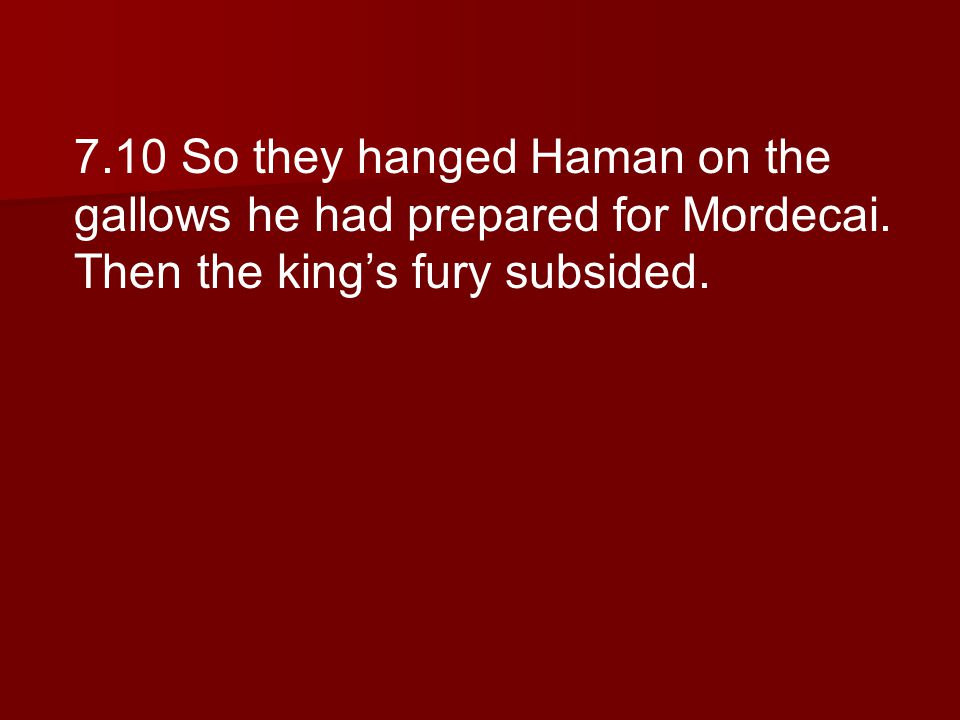 7.10 So they hanged Haman on the gallows he had prepared for Mordecai.