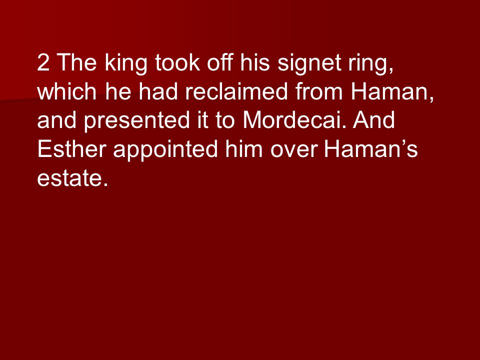 2 The king took off his signet ring, which he had reclaimed from Haman, and presented it to Mordecai.