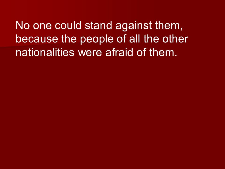No one could stand against them, because the people of all the other nationalities were afraid of them.