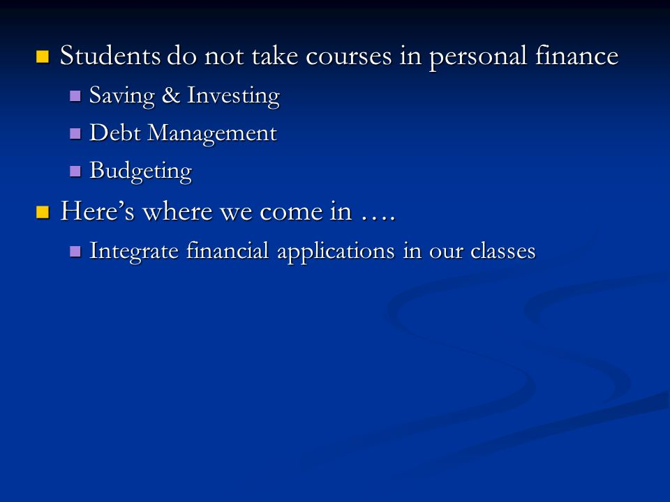 Students do not take courses in personal finance Students do not take courses in personal finance Saving & Investing Saving & Investing Debt Management Debt Management Budgeting Budgeting Heres where we come in ….