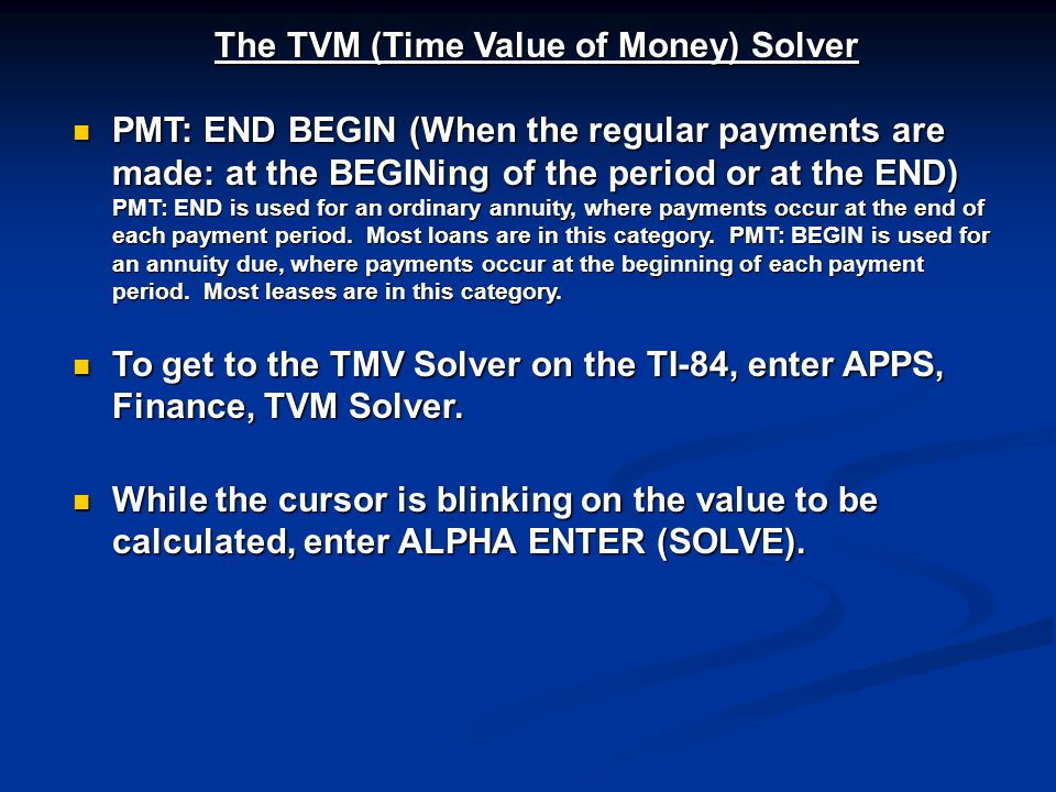 The TVM (Time Value of Money) Solver PMT: END BEGIN (When the regular payments are made: at the BEGINing of the period or at the END) PMT: END is used for an ordinary annuity, where payments occur at the end of each payment period.