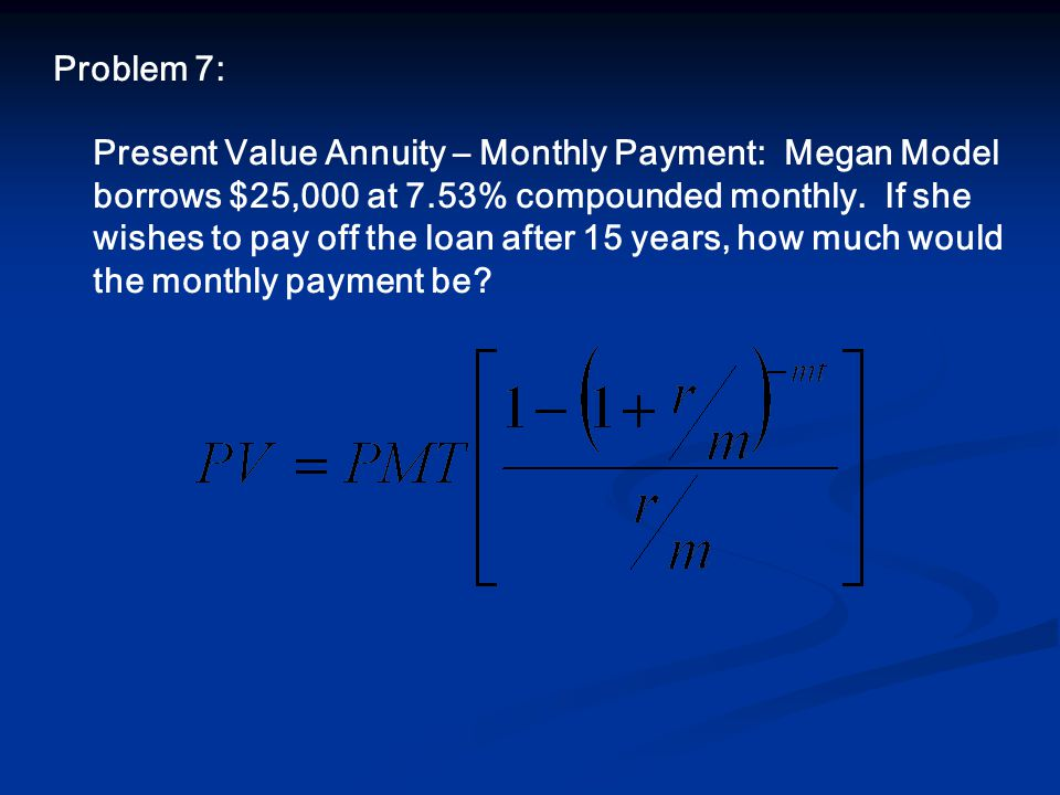 Problem 7: Present Value Annuity – Monthly Payment: Megan Model borrows $25,000 at 7.53% compounded monthly.