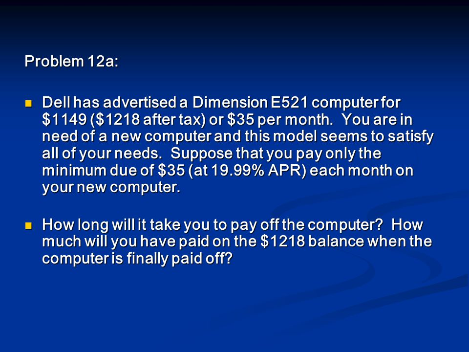 Problem 12a: Dell has advertised a Dimension E521 computer for $1149 ($1218 after tax) or $35 per month.