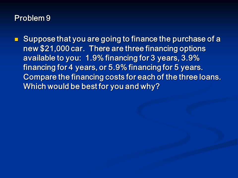 Problem 9 Suppose that you are going to finance the purchase of a new $21,000 car.