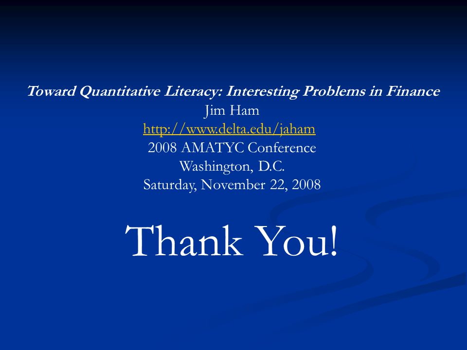 Toward Quantitative Literacy: Interesting Problems in Finance Jim Ham http://www.delta.edu/jaham 2008 AMATYC Conference Washington, D.C.