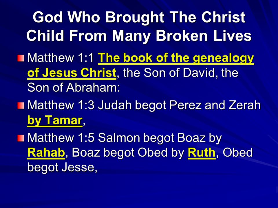 God Who Brought The Christ Child From Many Broken Lives Matthew 1:1 The book of the genealogy of Jesus Christ, the Son of David, the Son of Abraham: M