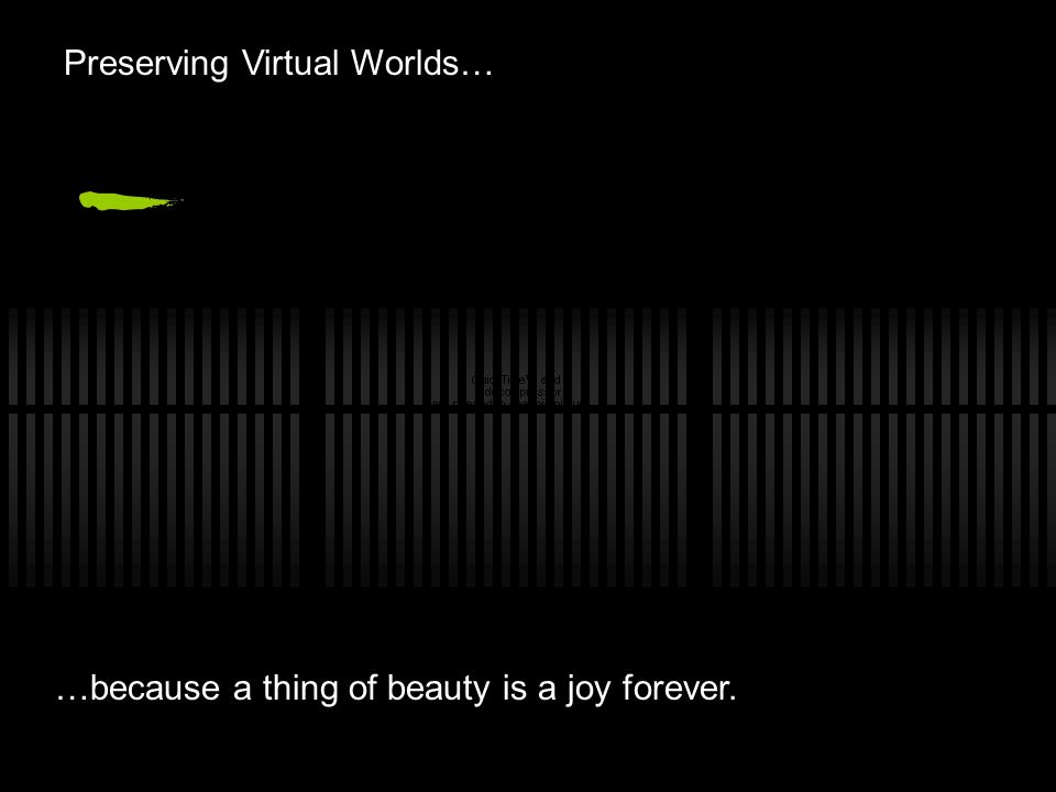 Preserving Virtual Worlds… …because a thing of beauty is a joy forever.