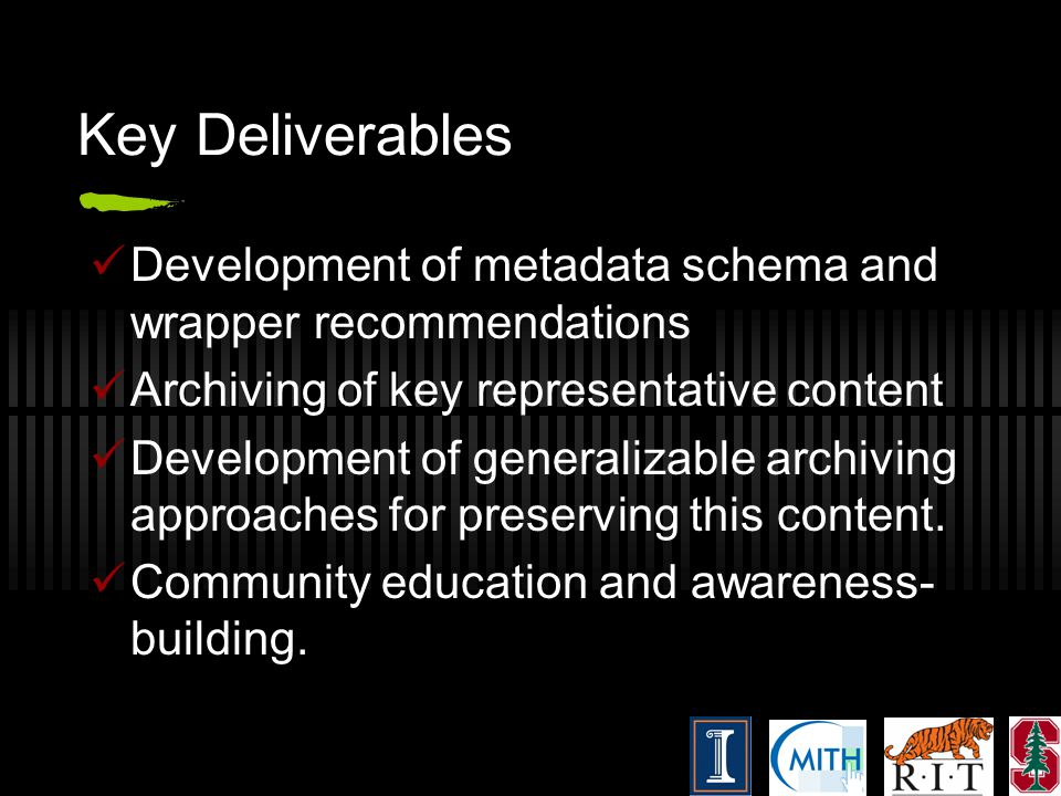 Key Deliverables Development of metadata schema and wrapper recommendations Archiving of key representative content Development of generalizable archi