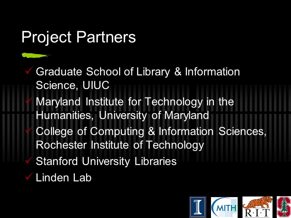 Project Partners Graduate School of Library & Information Science, UIUC Maryland Institute for Technology in the Humanities, University of Maryland College of Computing & Information Sciences, Rochester Institute of Technology Stanford University Libraries Linden Lab