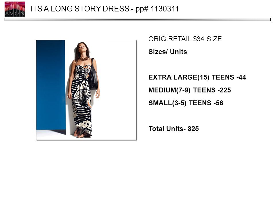 ITS A LONG STORY DRESS - pp# 1130311 ORIG.RETAIL $34 SIZE Sizes/ Units EXTRA LARGE(15) TEENS -44 MEDIUM(7-9) TEENS -225 SMALL(3-5) TEENS -56 Total Uni