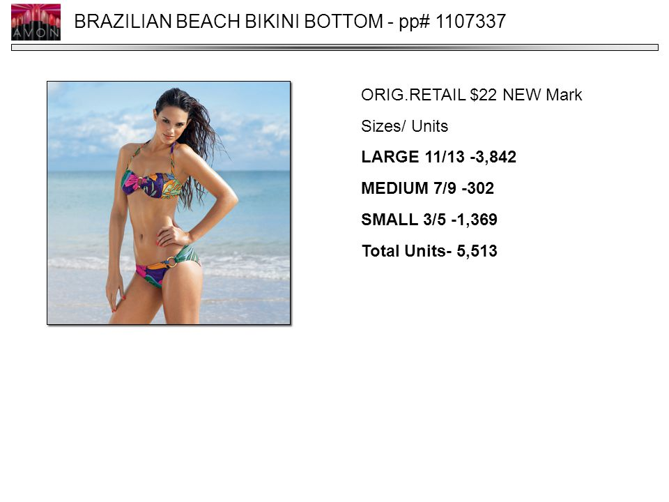 BRAZILIAN BEACH BIKINI BOTTOM - pp# 1107337 ORIG.RETAIL $22 NEW Mark Sizes/ Units LARGE 11/13 -3,842 MEDIUM 7/9 -302 SMALL 3/5 -1,369 Total Units- 5,513