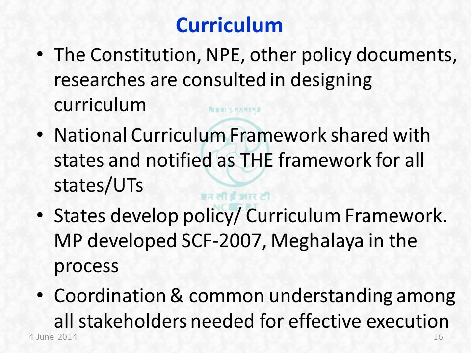 Learners NCF-2005 talks about primacy of learner as constructor of knowledge, and hence involved in curriculum development process This is not understood in states Mechanism to address diverse groups of learners required Plurality of materials for linguistic minority groups required Teacher, teacher educators training required 4 June 201417