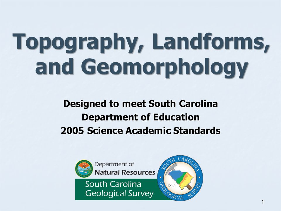 Topography, Landforms, and Geomorphology Designed to meet South Carolina Department of Education 2005 Science Academic Standards 1