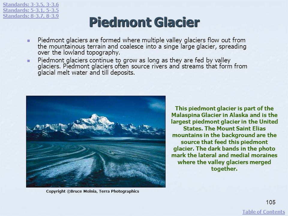 Piedmont Glacier Piedmont glaciers are formed where multiple valley glaciers flow out from the mountainous terrain and coalesce into a singe large gla