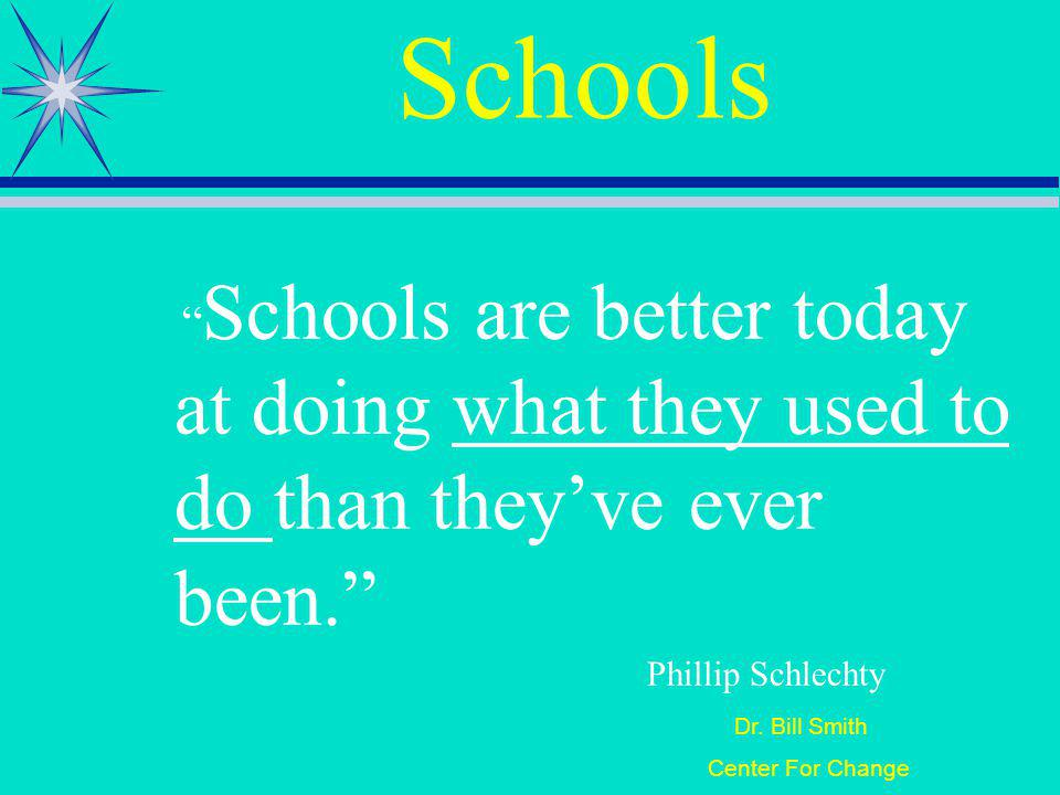 Dr. Bill Smith Center For Change Schools Schools are better today at doing what they used to do than theyve ever been. Phillip Schlechty