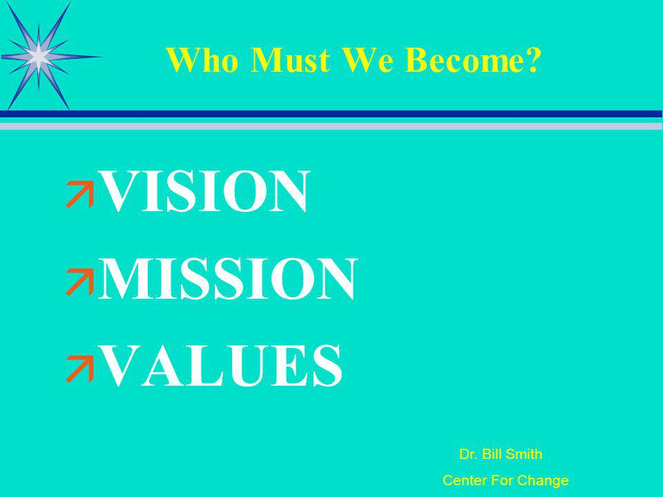 Dr. Bill Smith Center For Change Who Must We Become VISION MISSION VALUES