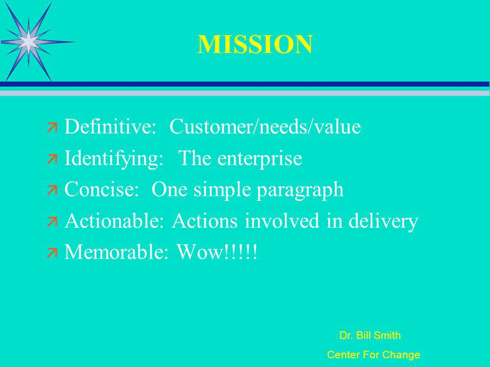 Dr. Bill Smith Center For Change MISSION Definitive: Customer/needs/value Identifying: The enterprise Concise: One simple paragraph Actionable: Action
