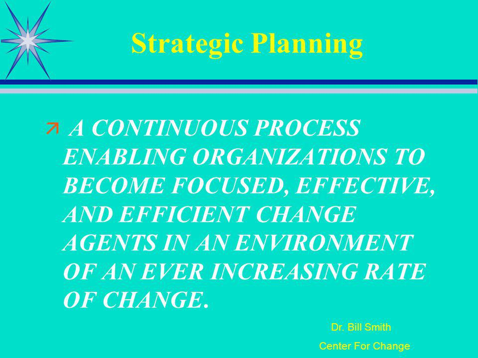 Dr. Bill Smith Center For Change Strategic Planning A CONTINUOUS PROCESS ENABLING ORGANIZATIONS TO BECOME FOCUSED, EFFECTIVE, AND EFFICIENT CHANGE AGE