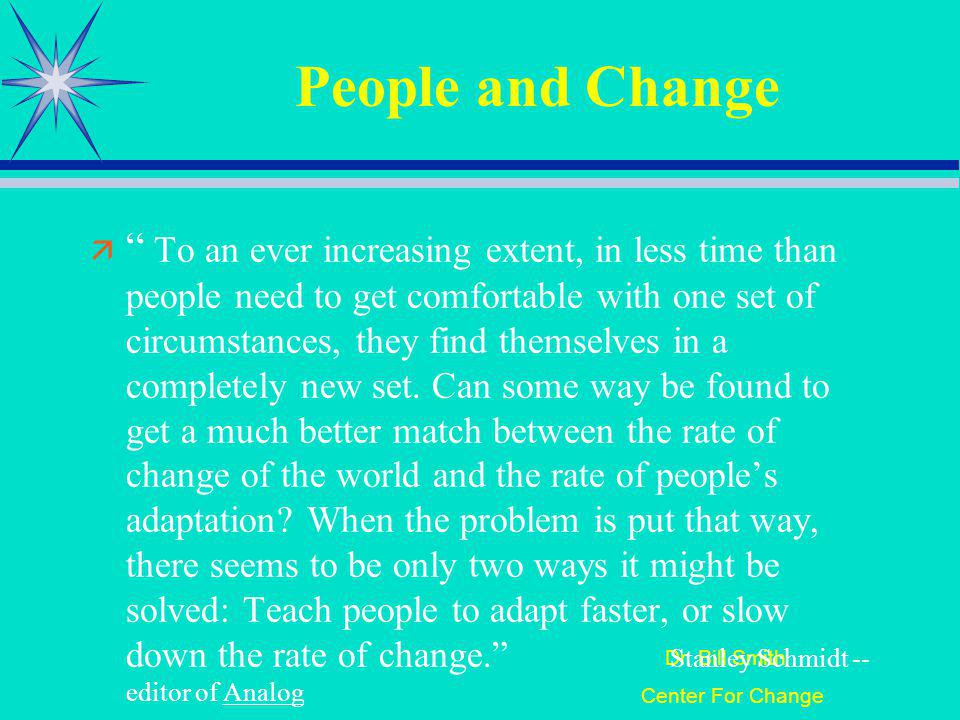 Dr. Bill Smith Center For Change People and Change To an ever increasing extent, in less time than people need to get comfortable with one set of circ