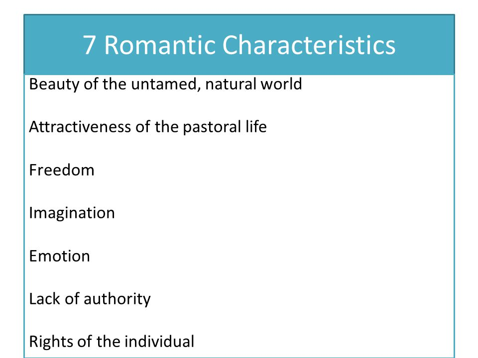 7 Romantic Characteristics Beauty of the untamed, natural world Attractiveness of the pastoral life Freedom Imagination Emotion Lack of authority Righ