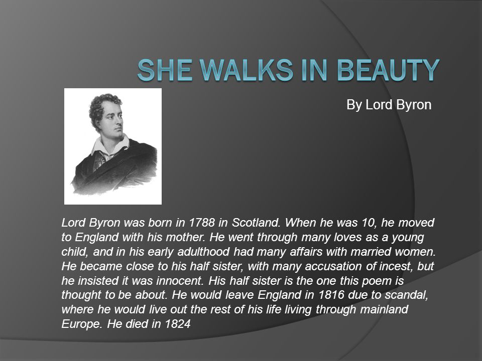 By Lord Byron Lord Byron was born in 1788 in Scotland. When he was 10, he moved to England with his mother. He went through many loves as a young chil