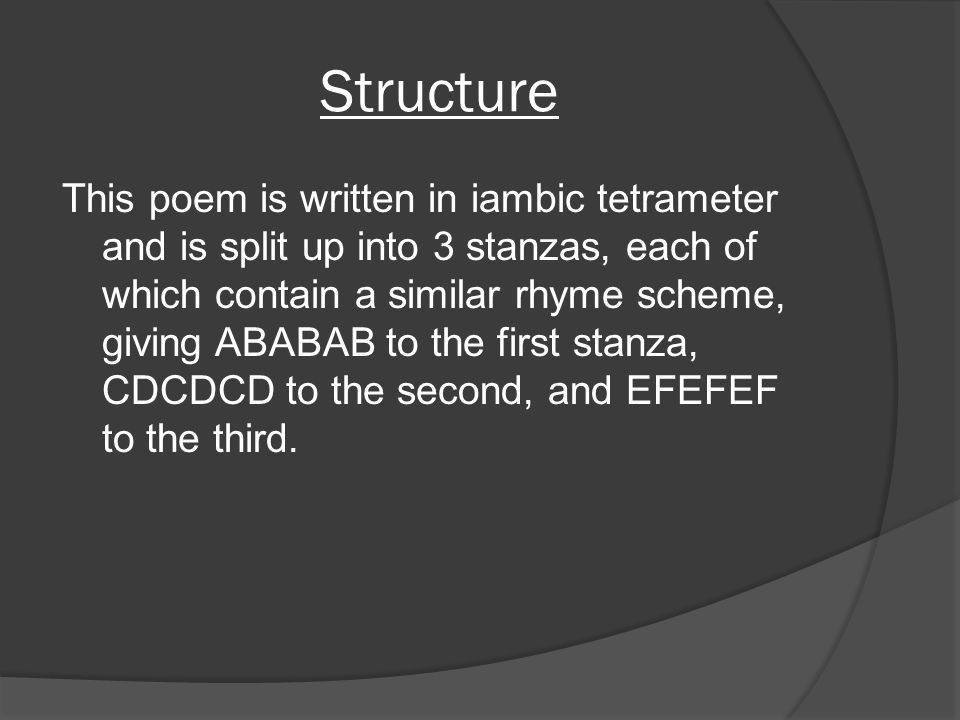 Structure This poem is written in iambic tetrameter and is split up into 3 stanzas, each of which contain a similar rhyme scheme, giving ABABAB to the
