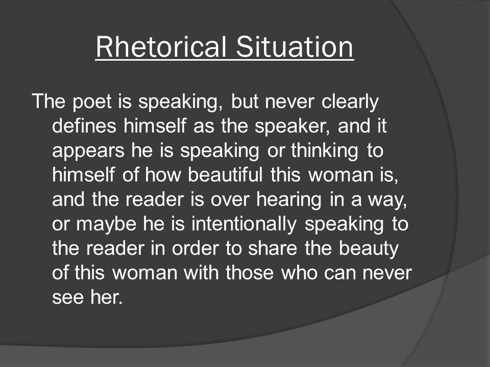 Rhetorical Situation The poet is speaking, but never clearly defines himself as the speaker, and it appears he is speaking or thinking to himself of h