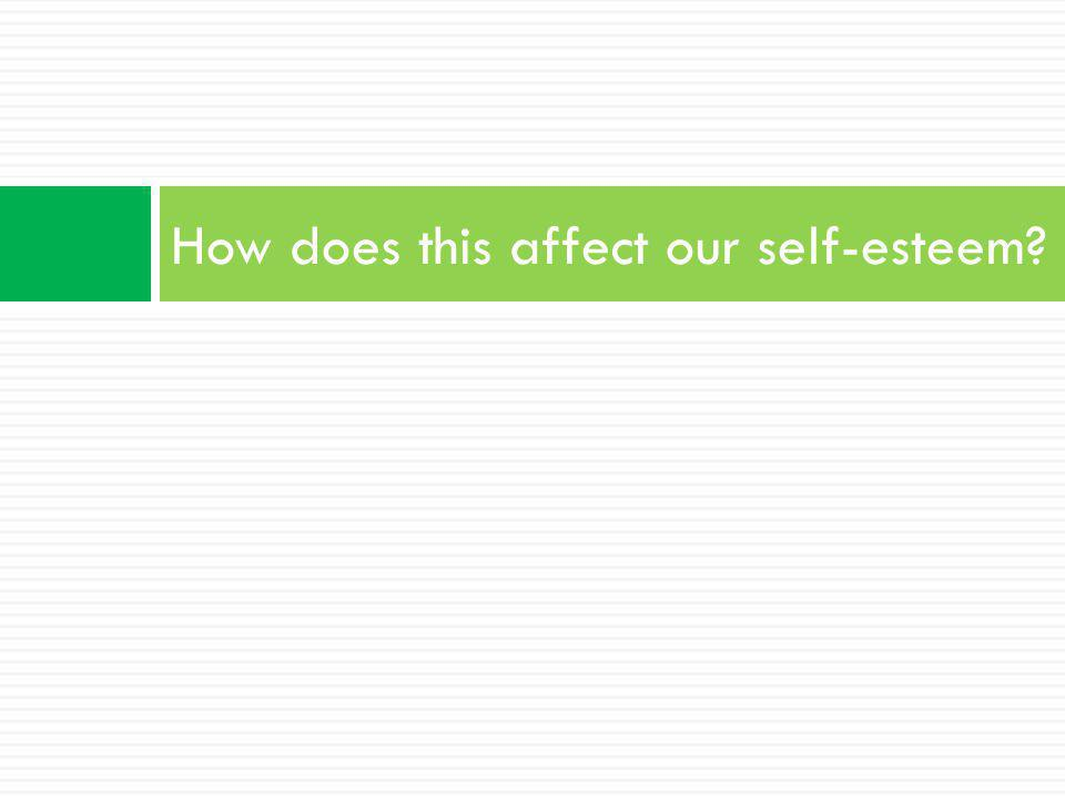 How does this affect our self-esteem?