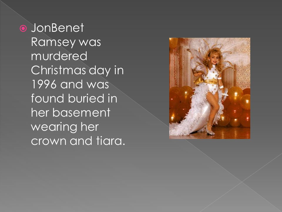 JonBenet Ramsey was murdered Christmas day in 1996 and was found buried in her basement wearing her crown and tiara.